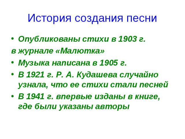 История создания песниОпубликованы стихи в 1903 г.в журнале «Малютка»Музыка написана в 1905 г.В 1921 г. Р. А. Кудашева случайно узнала, что ее стихи стали песнейВ 1941 г. впервые изданы в книге, где были указаны авторы