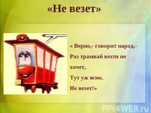 «Не везет» « Верно,- говорит народ,-Раз трамвай везти не хочет,Тут уж ясно,Не ве