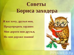 Советы Бориса заходераЯ вас хочу, друзья мои, Предупредить заранее: Мне дороги м