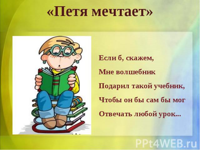 «Петя мечтает»Если б, скажем, Мне волшебник Подарил такой учебник, Чтобы он бы сам бы мог Отвечать любой урок...