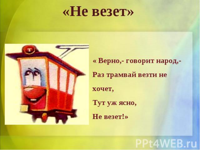 «Не везет» « Верно,- говорит народ,-Раз трамвай везти не хочет,Тут уж ясно,Не везет!»