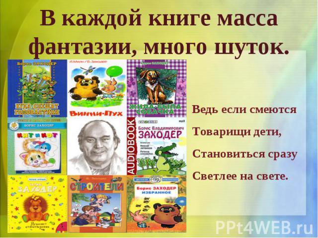 В каждой книге масса фантазии, много шуток.Ведь если смеютсяТоварищи дети,Становиться сразуСветлее на свете.