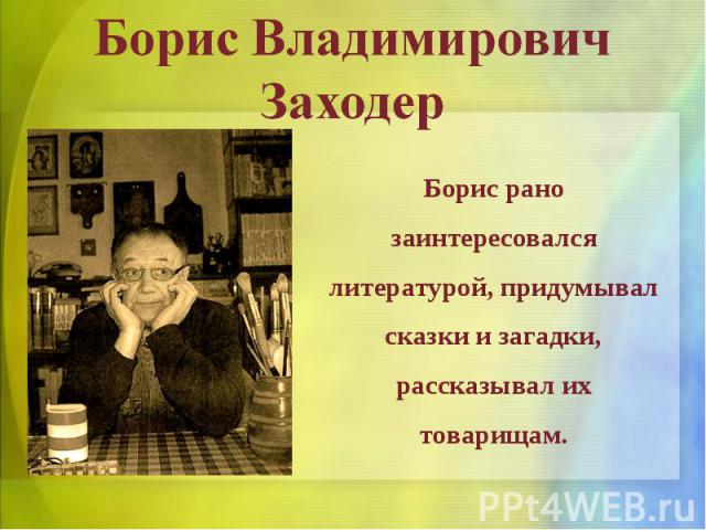 Борис Владимирович ЗаходерБорис рано заинтересовался литературой, придумывал сказки и загадки, рассказывал их товарищам.