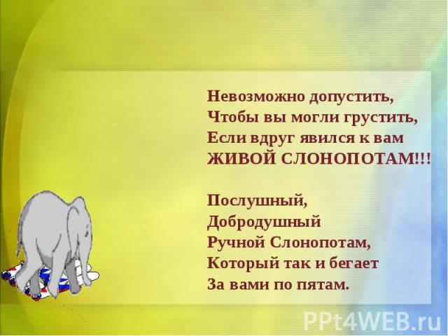 Невозможно допустить,Чтобы вы могли грустить,Если вдруг явился к вамЖИВОЙ СЛОНОПОТАМ!!!Послушный,ДобродушныйРучной Слонопотам,Который так и бегаетЗа вами по пятам.