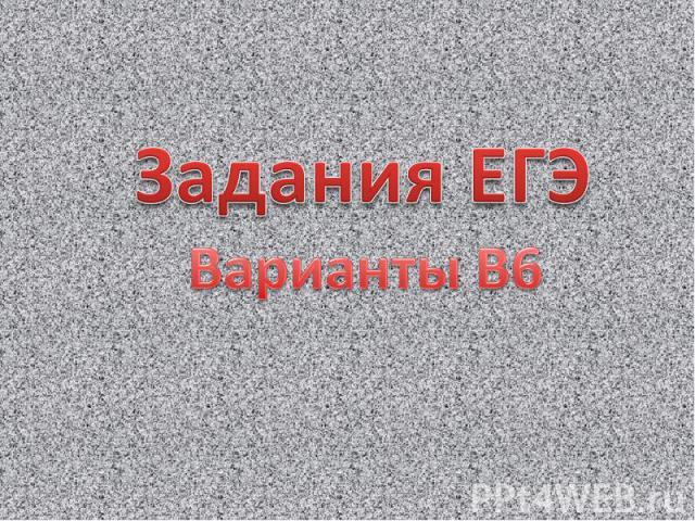 Задания ЕГЭ Варианты В6