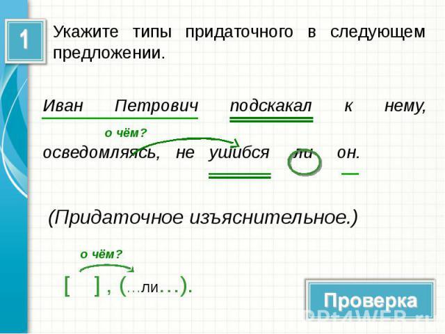 Укажите типы придаточного в следующем предложении.Иван Петрович подскакал к нему, осведомляясь, не ушибся ли он. (Придаточное изъяснительное.)