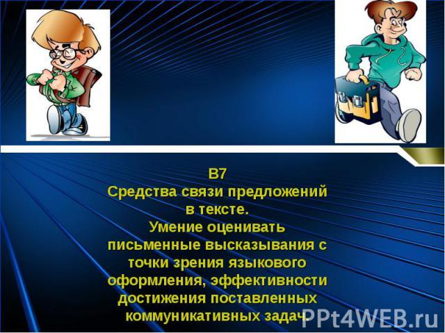 В7Средства связи предложенийв тексте.Умение оцениватьписьменные высказывания сточки зрения языковогооформления, эффективностидостижения поставленныхкоммуникативных задач.