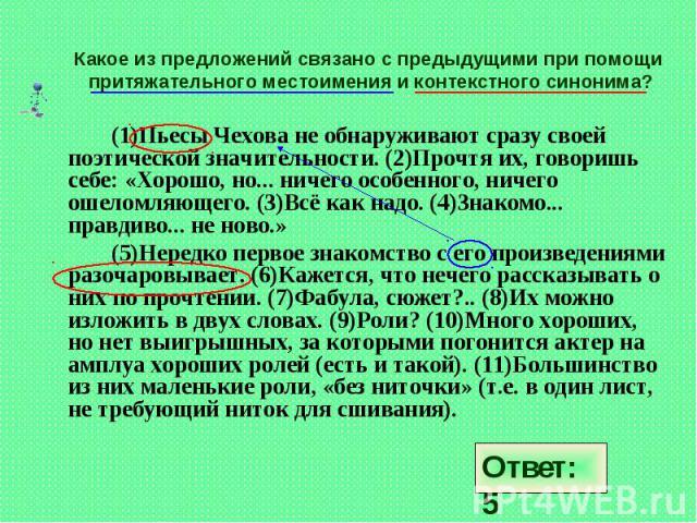 Какое из предложений связано с предыдущими при помощи притяжательного местоимения и контекстного синонима? (1)Пьесы Чехова не обнаруживают сразу своей поэтической значительности. (2)Прочтя их, говоришь себе: «Хорошо, но... ничего особенного, ничего …