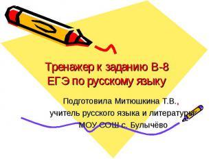 Тренажер к заданию B-8 ЕГЭ по русскому языку Подготовила Митюшкина Т.В., учитель