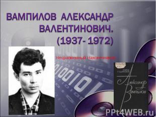 Вампилов Александр Валентинович. (1937- 1972)