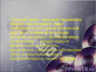 Главный герой— молодой парикмахер Михаил Наконечников, вдруг открывший в себе др