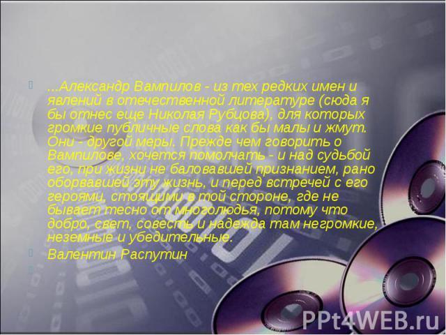 ...Александр Вампилов - из тех редких имен и явлений в отечественной литературе (сюда я бы отнес еще Николая Рубцова), для которых громкие публичные слова как бы малы и жмут. Они - другой меры. Прежде чем говорить о Вампилове, хочется помолчать - и …