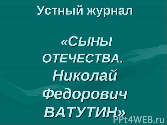 Устный журнал«СЫНЫ ОТЕЧЕСТВА. Николай Федорович ВАТУТИН»