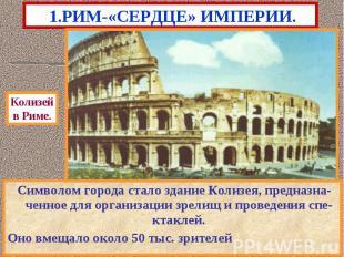 1.РИМ-«СЕРДЦЕ» ИМПЕРИИ. Символом города стало здание Колизея, предназна-ченное д