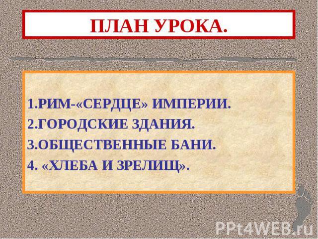 ПЛАН УРОКА. 1.РИМ-«СЕРДЦЕ» ИМПЕРИИ.2.ГОРОДСКИЕ ЗДАНИЯ.3.ОБЩЕСТВЕННЫЕ БАНИ.4. «ХЛЕБА И ЗРЕЛИЩ».