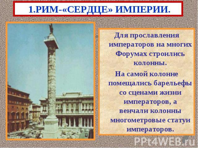 1.РИМ-«СЕРДЦЕ» ИМПЕРИИ.Для прославления императоров на многих Форумах строились колонны.На самой колонне помещались барельефы со сценами жизни императоров, а венчали колонны многометровые статуи императоров.