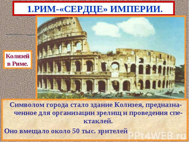 1.РИМ-«СЕРДЦЕ» ИМПЕРИИ. Символом города стало здание Колизея, предназна-ченное для организации зрелищ и проведения спе-ктаклей.Оно вмещало около 50 тыс. зрителей