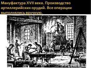 Мануфактура XVII века. Производство артиллерийских орудий. Все операции выполнял