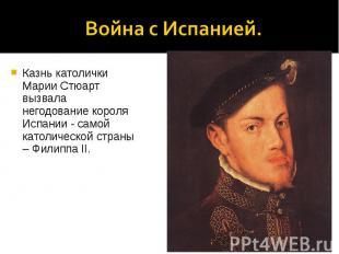 Война с Испанией.Казнь католички Марии Стюарт вызвала негодование короля Испании
