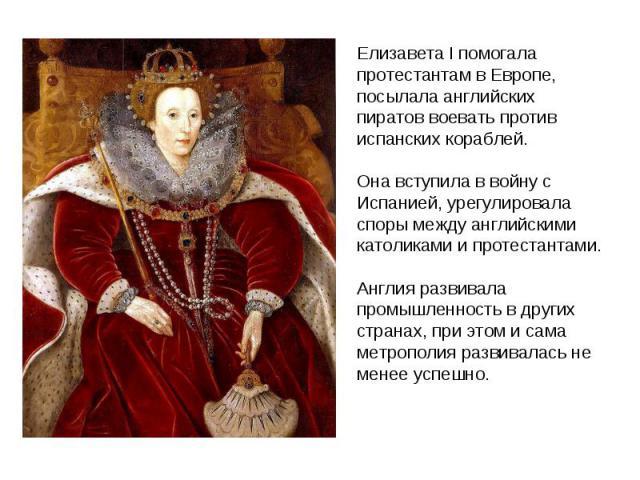 Елизавета I помогала протестантам в Европе, посылала английских пиратов воевать против испанских кораблей. Она вступила в войну с Испанией, урегулировала споры между английскими католиками и протестантами. Англия развивала промышленность в других ст…