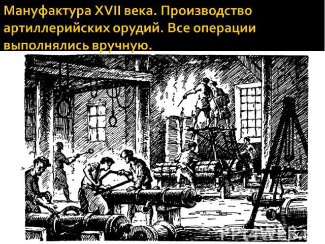 Мануфактура XVII века. Производство артиллерийских орудий. Все операции выполнялись вручную.