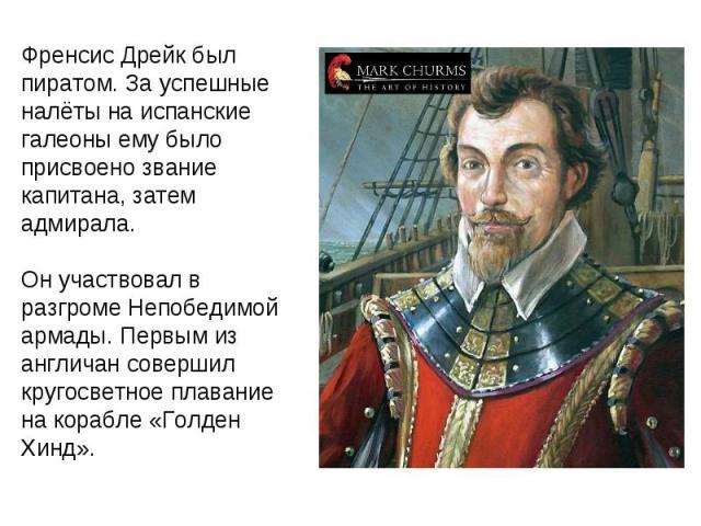 Френсис Дрейк был пиратом. За успешные налёты на испанские галеоны ему было присвоено звание капитана, затем адмирала. Он участвовал в разгроме Непобедимой армады. Первым из англичан совершил кругосветное плавание на корабле «Голден Хинд».