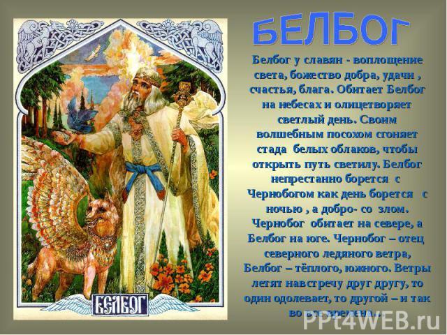 БЕЛБОГБелбог у славян - воплощение света, божество добра, удачи , счастья, блага. Обитает Белбог на небесах и олицетворяет светлый день. Своим волшебным посохом сгоняет стада белых облаков, чтобы открыть путь светилу. Белбог непрестанно борется с Че…