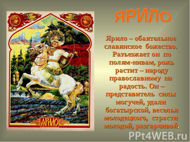 ЯРИЛОЯрило – обаятельное славянское божество. Разъезжает он по полям-нивам, рожь растит – народу православному на радость. Он – представитель силы могучей, удали богатырской, веселья молодецкого, страсти молодой, разгарчивой.