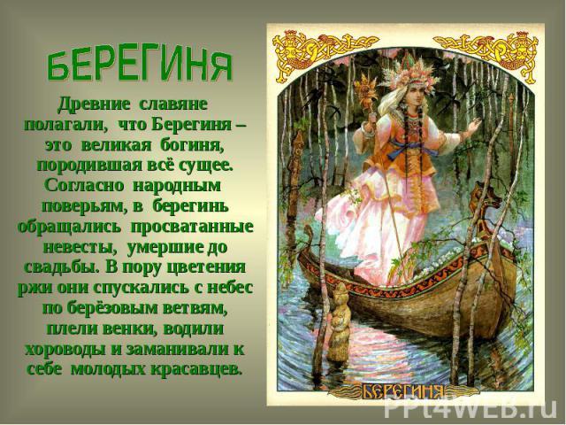 БЕРЕГИНЯДревние славяне полагали, что Берегиня – это великая богиня, породившая всё сущее. Согласно народным поверьям, в берегинь обращались просватанные невесты, умершие до свадьбы. В пору цветения ржи они спускались с небес по берёзовым ветвям, пл…
