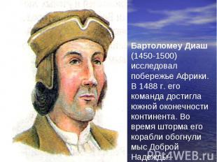 Бартоломеу Диаш (1450-1500) исследовал побережье Африки. В 1488 г. его команда д