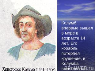 Колумб впервые вышел в море в возрасте 14 лет. Его корабль потерпел крушение, и