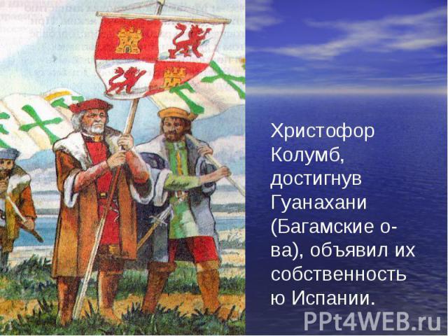 Христофор Колумб, достигнув Гуанахани (Багамские о-ва), объявил их собственностью Испании.