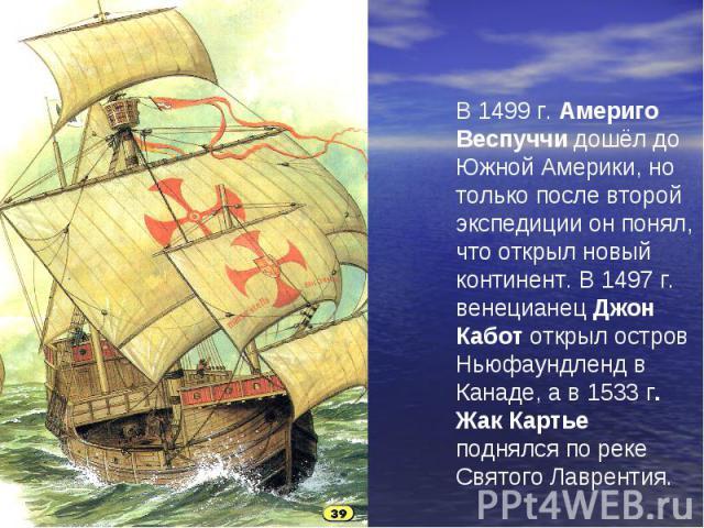 В 1499 г. Америго Веспуччи дошёл до Южной Америки, но только после второй экспедиции он понял, что открыл новый континент. В 1497 г. венецианец Джон Кабот открыл остров Ньюфаундленд в Канаде, а в 1533 г. Жак Картье поднялся по реке Святого Лаврентия.
