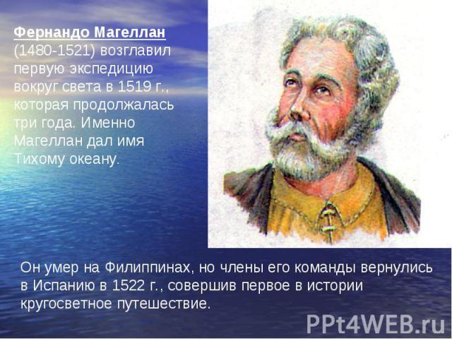 Фернандо Магеллан (1480-1521) возглавил первую экспедицию вокруг света в 1519 г., которая продолжалась три года. Именно Магеллан дал имя Тихому океану.Он умер на Филиппинах, но члены его команды вернулись в Испанию в 1522 г., совершив первое в истор…