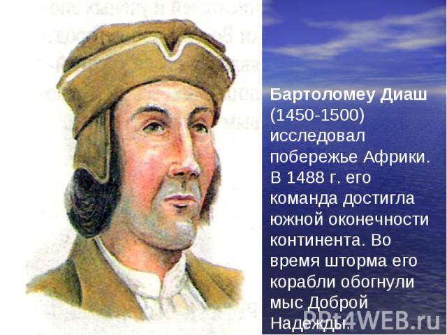 Бартоломеу Диаш (1450-1500) исследовал побережье Африки. В 1488 г. его команда достигла южной оконечности континента. Во время шторма его корабли обогнули мыс Доброй Надежды.