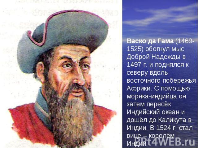 Васко да Гама (1469-1525) обогнул мыс Доброй Надежды в 1497 г. и поднялся к северу вдоль восточного побережья Африки. С помощью моряка-индийца он затем пересёк Индийский океан и дошёл до Каликута в Индии. В 1524 г. стал вице – королём Индии.