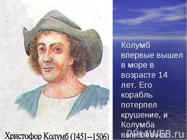 Колумб впервые вышел в море в возрасте 14 лет. Его корабль потерпел крушение, и Колумба вынесло на берег Португалии.
