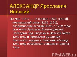 АЛЕКСАНДР Ярославич Невский (13 мая 1221? — 14 ноября 1263), святой, новгородски