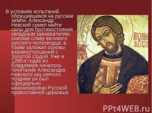 В условиях испытаний, обрушившихся на русские земли, Александр Невский сумел най