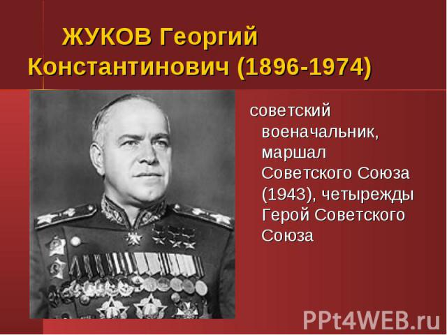 ЖУКОВ Георгий Константинович (1896-1974) советский военачальник, маршал Советского Союза (1943), четырежды Герой Советского Союза