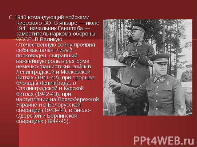 С 1940 командующий войсками Киевского ВО. В январе — июле 1941 начальник Генштаба — заместитель наркома обороны СССР. В Великую Отечественную войну проявил себя как талантливый полководец, сыгравший важнейшую роль в разгроме немецко-фашистских войск…