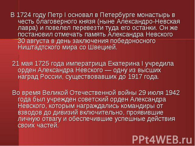 В 1724 году Петр I основал в Петербурге монастырь в честь благоверного князя (ныне Александро-Невская лавра) и повелел перевезти туда его останки. Он же постановил отмечать память Александра Невского 30 августа в день заключения победоносного Ништад…