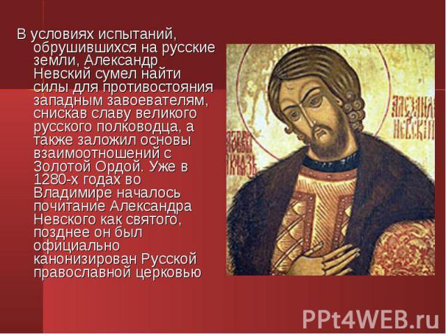 В условиях испытаний, обрушившихся на русские земли, Александр Невский сумел найти силы для противостояния западным завоевателям, снискав славу великого русского полководца, а также заложил основы взаимоотношений с Золотой Ордой. Уже в 1280-х годах …