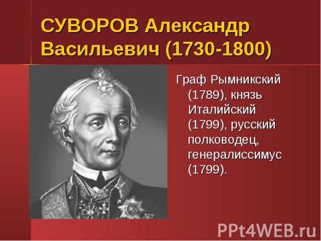 СУВОРОВ Александр Васильевич (1730-1800)Граф Рымникский (1789), князь Италийский (1799), русский полководец, генералиссимус (1799).