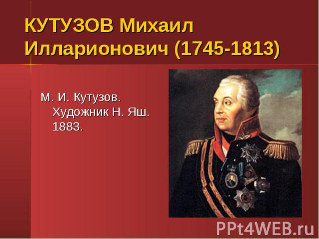 КУТУЗОВ Михаил Илларионович (1745-1813)М. И. Кутузов. Художник Н. Яш. 1883.