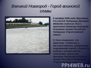 Великий Новгород - Город воинской славы8 октября 2008 года Президент Российской