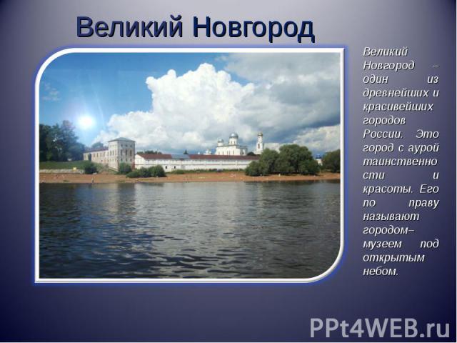 Великий НовгородВеликий Новгород – один из древнейших и красивейших городов России. Это город с аурой таинственности и красоты. Его по праву называют городом–музеем под открытым небом.