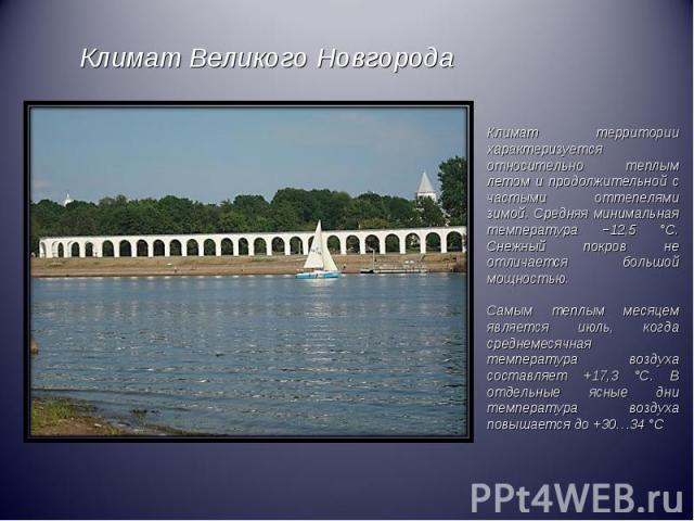 Климат Великого НовгородаКлимат территории характеризуется относительно теплым летом и продолжительной с частыми оттепелями зимой. Средняя минимальная температура −12,5 °C. Снежный покров не отличается большой мощностью.Самым теплым месяцем является…