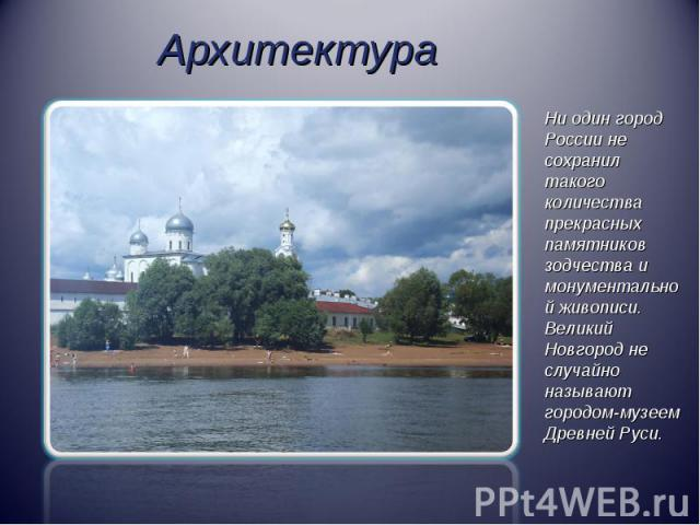 АрхитектураНи один город России не сохранил такого количества прекрасных памятников зодчества и монументальной живописи. Великий Новгород не случайно называют городом-музеем Древней Руси.