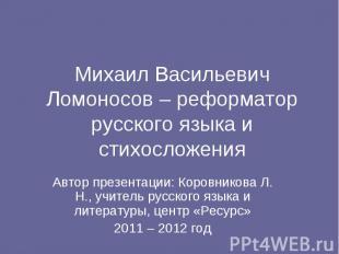 Михаил Васильевич Ломоносов – реформатор русского языка и стихосложения Автор пр